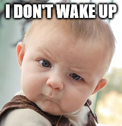 Skeptical Baby Meme | I DON'T WAKE UP | image tagged in memes,skeptical baby | made w/ Imgflip meme maker