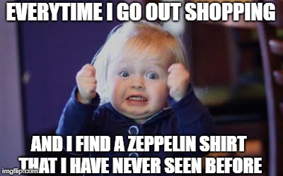 Happens everytime..  | EVERYTIME I GO OUT SHOPPING AND I FIND A ZEPPELIN SHIRT THAT I HAVE NEVER SEEN BEFORE | image tagged in excited kid,led zeppelin,funny memes,music meme | made w/ Imgflip meme maker