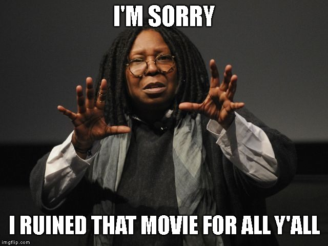 Whoopi Goldberg Crazy | I'M SORRY I RUINED THAT MOVIE FOR ALL Y'ALL | image tagged in whoopi goldberg crazy | made w/ Imgflip meme maker
