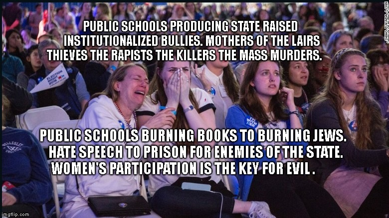 PUBLIC SCHOOLS PRODUCING STATE RAISED INSTITUTIONALIZED BULLIES. MOTHERS OF THE LAIRS THIEVES THE RAPISTS THE KILLERS THE MASS MURDERS. PUBL | image tagged in crying election night | made w/ Imgflip meme maker
