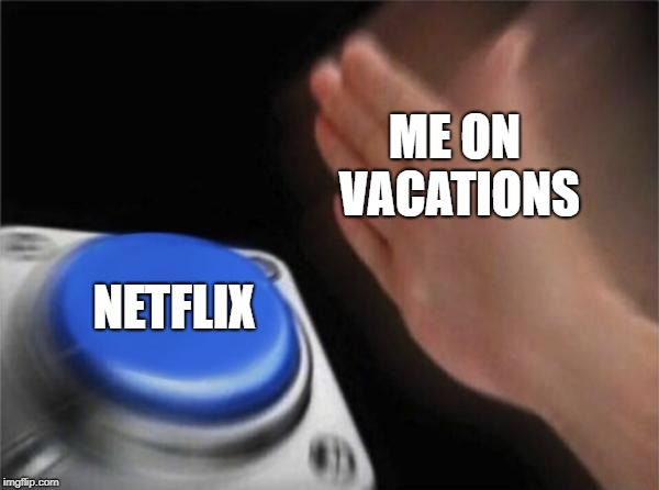 i got nothing to do, pls help | ME ON VACATIONS NETFLIX | image tagged in memes,blank nut button | made w/ Imgflip meme maker