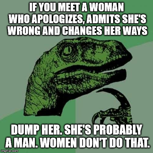 Philosoraptor Meme | IF YOU MEET A WOMAN WHO APOLOGIZES, ADMITS SHE'S WRONG AND CHANGES HER WAYS DUMP HER. SHE'S PROBABLY A MAN. WOMEN DON'T DO THAT. | image tagged in memes,philosoraptor | made w/ Imgflip meme maker