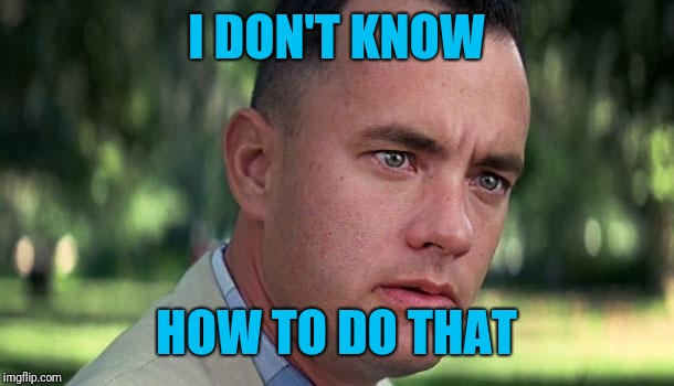 Forest Gump | I DON'T KNOW HOW TO DO THAT | image tagged in forest gump | made w/ Imgflip meme maker