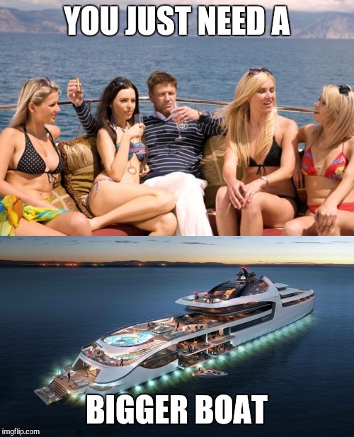 YOU JUST NEED A BIGGER BOAT | image tagged in sean bean yacht,admiral yacht | made w/ Imgflip meme maker