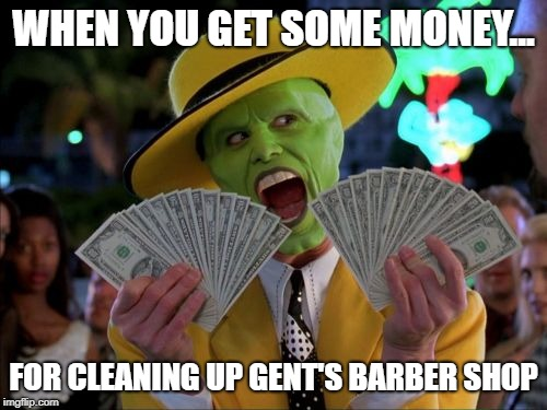 Money Money | WHEN YOU GET SOME MONEY... FOR CLEANING UP GENT'S BARBER SHOP | image tagged in memes,money money | made w/ Imgflip meme maker