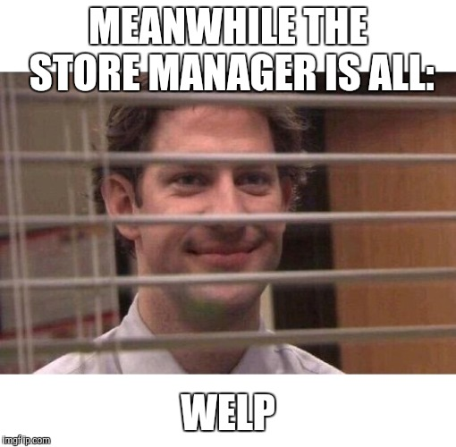 Jim Office Blinds | MEANWHILE THE STORE MANAGER IS ALL: WELP | image tagged in jim office blinds | made w/ Imgflip meme maker