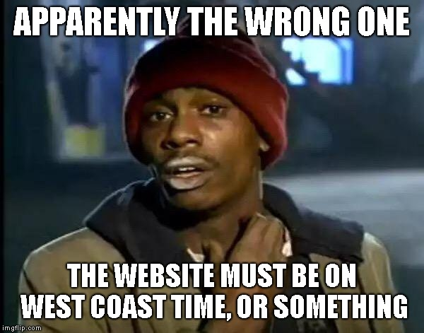Y'all Got Any More Of That Meme | APPARENTLY THE WRONG ONE THE WEBSITE MUST BE ON WEST COAST TIME, OR SOMETHING | image tagged in memes,y'all got any more of that | made w/ Imgflip meme maker