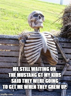 You know how kids think they're just going to grow up and be rich...then don't leave the basement. | ME STILL WAITING ON THE MUSTANG GT MY KIDS SAID THEY WERE GOING TO GET ME WHEN THEY GREW UP. | image tagged in memes,waiting skeleton,funny,funny memes | made w/ Imgflip meme maker