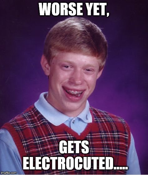 Bad Luck Brian Meme | WORSE YET, GETS ELECTROCUTED..... | image tagged in memes,bad luck brian | made w/ Imgflip meme maker
