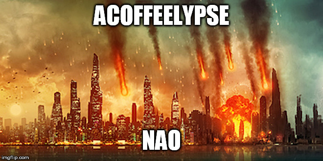 Apocalypse  | ACOFFEELYPSE NAO | image tagged in apocalypse | made w/ Imgflip meme maker