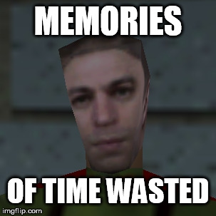 Goldeneye Guy | MEMORIES OF TIME WASTED | image tagged in goldeneye guy | made w/ Imgflip meme maker