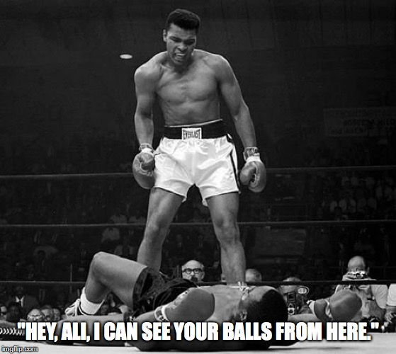 "Muhammed Ali | ""HEY, ALI, I CAN SEE YOUR BALLS FROM HERE."" 