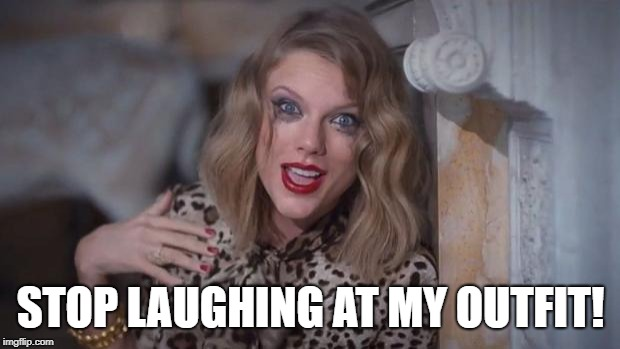 STOP LAUGHING AT MY OUTFIT! | image tagged in taylor swift crazy | made w/ Imgflip meme maker