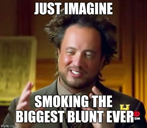 Ancient Aliens Meme | JUST IMAGINE SMOKING THE BIGGEST BLUNT EVER | image tagged in memes,ancient aliens | made w/ Imgflip meme maker