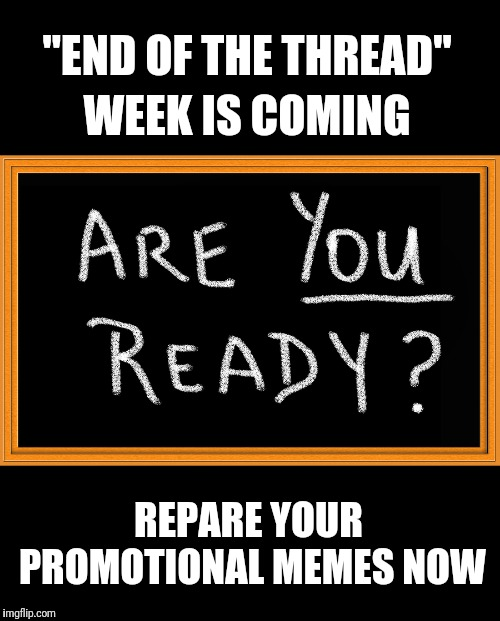 "Are you ready? | End of the Thread Week | A Beyond The Comments Event | ""END OF THE THREAD"" WEEK IS COMING REPARE YOUR PROMOTIONAL MEMES NOW 