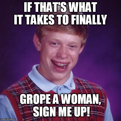 Badluck Brian | IF THAT'S WHAT IT TAKES TO FINALLY GROPE A WOMAN, SIGN ME UP! | image tagged in badluck brian | made w/ Imgflip meme maker