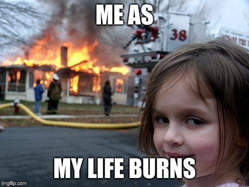 Disaster Girl Meme | ME AS MY LIFE BURNS | image tagged in memes,disaster girl | made w/ Imgflip meme maker