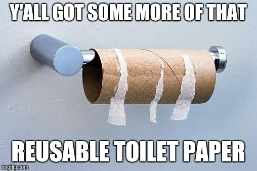 No More Toilet Paper | Y'ALL GOT SOME MORE OF THAT REUSABLE TOILET PAPER | image tagged in no more toilet paper | made w/ Imgflip meme maker