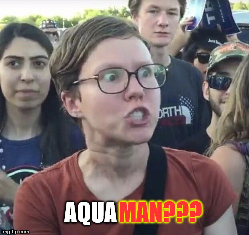 Triggered feminist | AQUA MAN??? | image tagged in triggered feminist | made w/ Imgflip meme maker