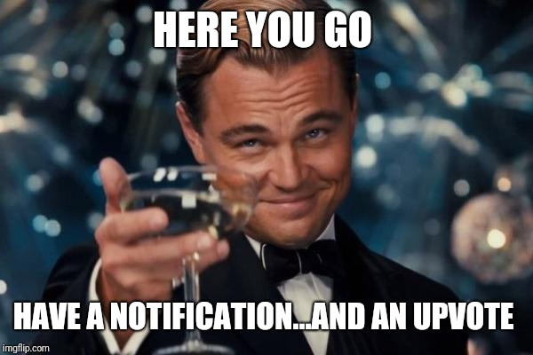 Leonardo Dicaprio Cheers Meme | HERE YOU GO HAVE A NOTIFICATION...AND AN UPVOTE | image tagged in memes,leonardo dicaprio cheers | made w/ Imgflip meme maker