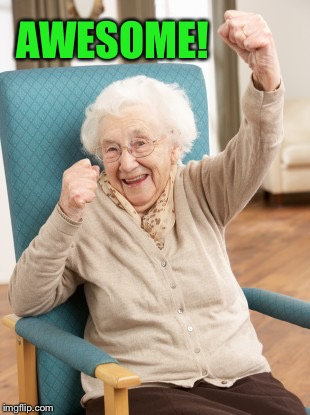 old woman cheering | AWESOME! | image tagged in old woman cheering | made w/ Imgflip meme maker