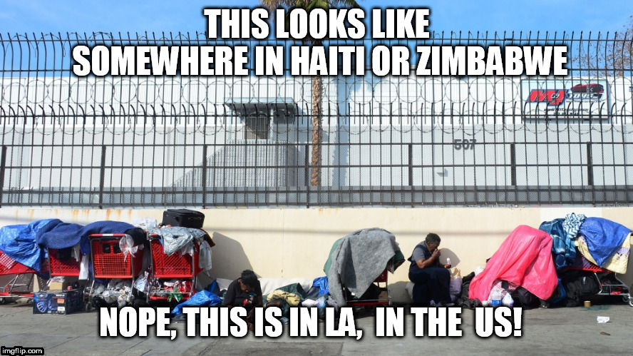 this  Hello Hole is right here in  our  Nation! | THIS LOOKS LIKE SOMEWHERE IN HAITI OR ZIMBABWE NOPE, THIS IS IN LA,  IN THE  US! | image tagged in los angeles,skid row,slum,streets,bad,situation | made w/ Imgflip meme maker