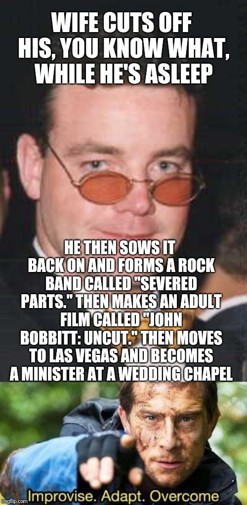 "WIFE CUTS OFF HIS, YOU KNOW WHAT, WHILE HE'S ASLEEP HE THEN SOWS IT BACK ON AND FORMS A ROCK BAND CALLED ""SEVERED PARTS."" THEN MAKES AN ADUL 