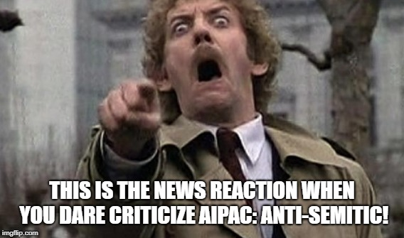 Israel's Lobbyist | THIS IS THE NEWS REACTION WHEN YOU DARE CRITICIZE AIPAC: ANTI-SEMITIC! | image tagged in israel,aipac,jewish,anti-semite,zionism,american government | made w/ Imgflip meme maker