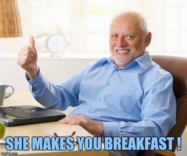 Hide the pain harold | SHE MAKES YOU BREAKFAST ! | image tagged in hide the pain harold | made w/ Imgflip meme maker