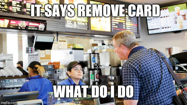 Confused McDonalds Cashier | IT SAYS REMOVE CARD WHAT DO I DO | image tagged in confused mcdonalds cashier | made w/ Imgflip meme maker