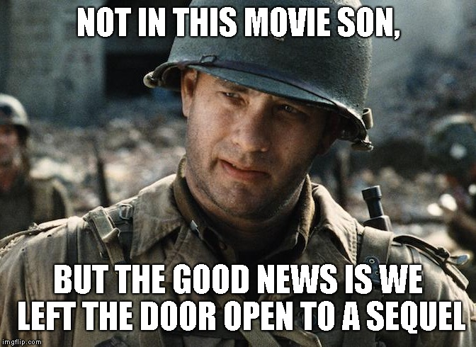 NOT IN THIS MOVIE SON, BUT THE GOOD NEWS IS WE LEFT THE DOOR OPEN TO A SEQUEL | made w/ Imgflip meme maker