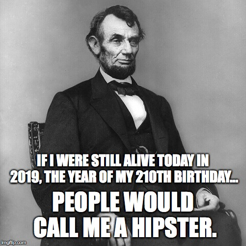 Abraham Lincoln in 2019 Would Be Considered a Hipster! |  IF I WERE STILL ALIVE TODAY IN 2019, THE YEAR OF MY 210TH BIRTHDAY... PEOPLE WOULD CALL ME A HIPSTER. | image tagged in abraham lincoln,210th birthday,2019,hipster,1809,16th president of the united states | made w/ Imgflip meme maker