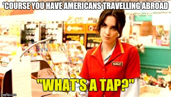 "Cashier Meme | 'COURSE YOU HAVE AMERICANS TRAVELLING ABROAD ""WHAT'S A TAP?"" 