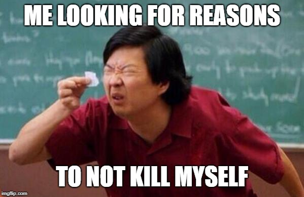 Small List |  ME LOOKING FOR REASONS; TO NOT KILL MYSELF | image tagged in small list | made w/ Imgflip meme maker
