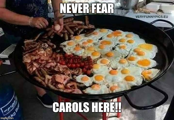 Eggs | NEVER FEAR CAROLS HERE!! | image tagged in bacon and eggs | made w/ Imgflip meme maker