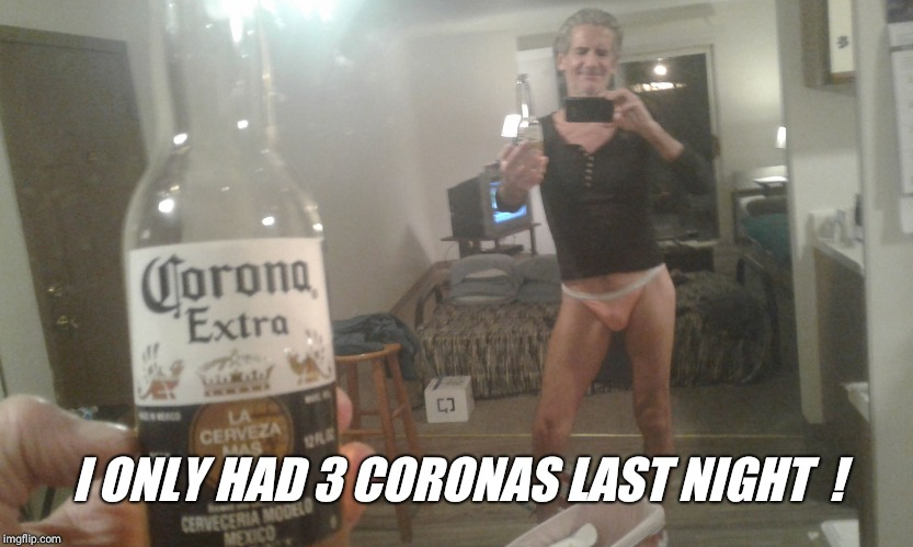 I ONLY HAD 3 CORONAS LAST NIGHT  ! | made w/ Imgflip meme maker