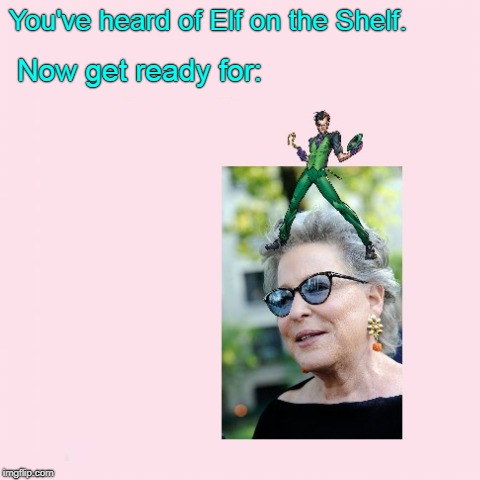 I hope this one's actually real. (>‿◠) |  You've heard of Elf on the Shelf. Now get ready for: | image tagged in memes,dank,elf on the shelf,elf on a shelf,bette midler,the riddler | made w/ Imgflip meme maker