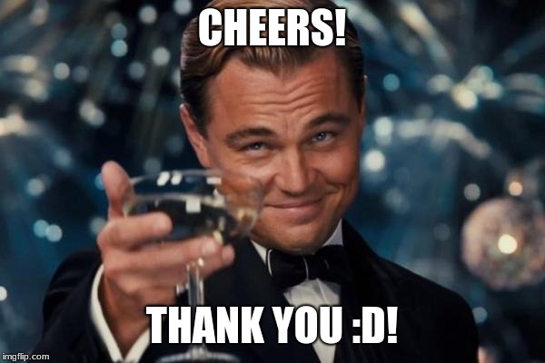 Leonardo Dicaprio Cheers Meme | CHEERS! THANK YOU :D! | image tagged in memes,leonardo dicaprio cheers | made w/ Imgflip meme maker