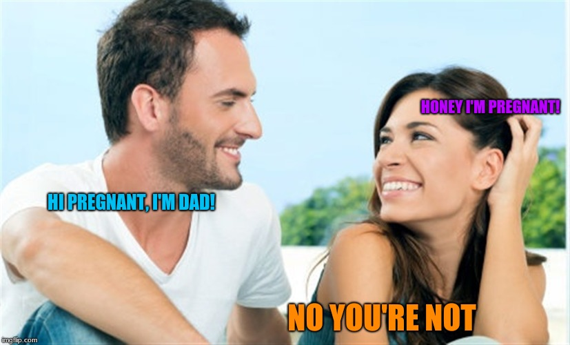 Honey? |  HONEY I'M PREGNANT! HI PREGNANT, I'M DAD! NO YOU'RE NOT | image tagged in memes,cheaters | made w/ Imgflip meme maker