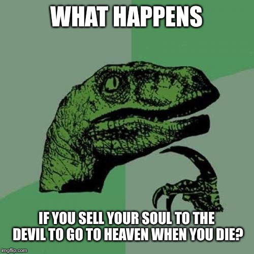 Philosoraptor Meme | WHAT HAPPENS IF YOU SELL YOUR SOUL TO THE DEVIL TO GO TO HEAVEN WHEN YOU DIE? | image tagged in memes,philosoraptor | made w/ Imgflip meme maker