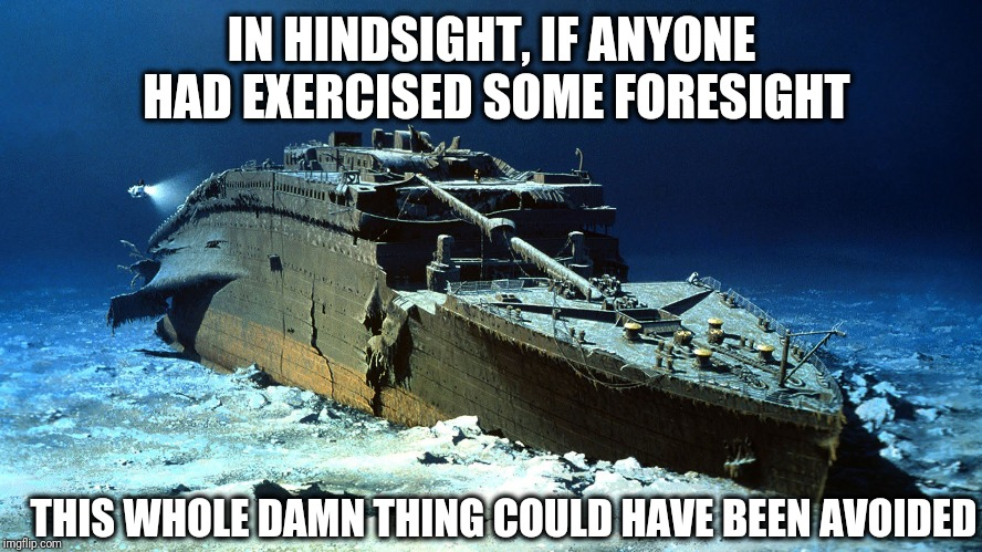 Random Thoughts From My Workday | IN HINDSIGHT, IF ANYONE HAD EXERCISED SOME FORESIGHT THIS WHOLE DAMN THING COULD HAVE BEEN AVOIDED | image tagged in titanic,foresight | made w/ Imgflip meme maker