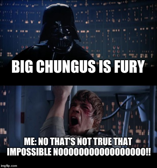 I'm in a existential crisis | BIG CHUNGUS IS FURY ME: NO THAT'S NOT TRUE THAT IMPOSSIBLE NOOOOOOOOOOOOOOOOO!! | image tagged in memes,star wars no,big chungus,furry | made w/ Imgflip meme maker