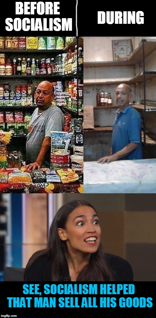b4 socialism  | BEFORE SOCIALISM DURING SEE, SOCIALISM HELPED THAT MAN SELL ALL HIS GOODS | image tagged in cortez,b4 and after socialism,communist socialist,sucks,idiot | made w/ Imgflip meme maker