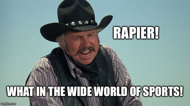 Slim Pickens | RAPIER! WHAT IN THE WIDE WORLD OF SPORTS! | image tagged in slim pickens | made w/ Imgflip meme maker