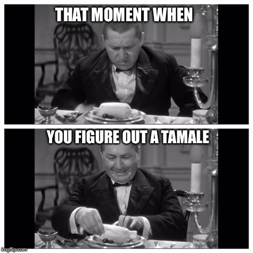 Curly's Tamale | THAT MOMENT WHEN YOU FIGURE OUT A TAMALE | image tagged in three stooges,mexican word of the day,mexican food,donald trump approves,comedy,curly | made w/ Imgflip meme maker