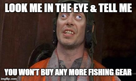 Crazy Eyes | LOOK ME IN THE EYE & TELL ME YOU WON'T BUY ANY MORE FISHING GEAR | image tagged in eye,crazy eyes,fish,fishing | made w/ Imgflip meme maker