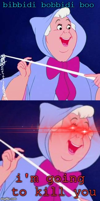 I think I'm losing my edge... oh well i'll just make a dank meme | bibbidi bobbidi boo i'm going to kill you | image tagged in memes,funny,cinderella,fairy godmother,dank,triggered | made w/ Imgflip meme maker