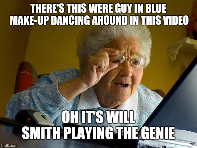 Grandma Finds The Internet Meme | THERE'S THIS WERE GUY IN BLUE MAKE-UP DANCING AROUND IN THIS VIDEO OH IT'S WILL SMITH PLAYING THE GENIE | image tagged in memes,grandma finds the internet | made w/ Imgflip meme maker