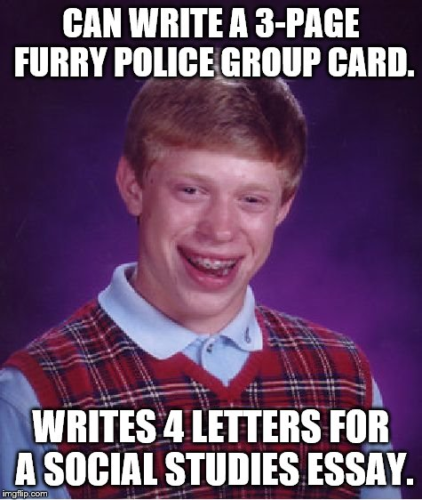 Bad Luck Brian Meme | CAN WRITE A 3-PAGE FURRY POLICE GROUP CARD. WRITES 4 LETTERS FOR A SOCIAL STUDIES ESSAY. | image tagged in memes | made w/ Imgflip meme maker