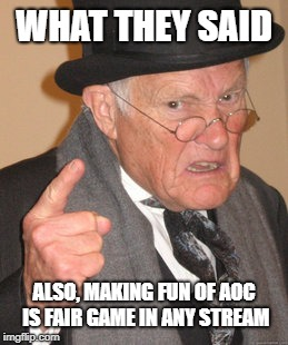 Back In My Day Meme | WHAT THEY SAID ALSO, MAKING FUN OF AOC IS FAIR GAME IN ANY STREAM | image tagged in memes,back in my day | made w/ Imgflip meme maker